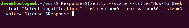 """Response=$(zenity --scale --title ""How-To Geek"" --text ""Select magnifcation."" --min-value=0 --max-value=30 --step=3 --value15); echo $Response"" in a terminal window."