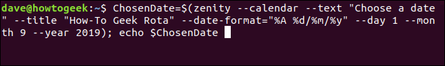 """""""ChosenDate=$(zenity -- calendar --text """"Choose a date"""" --title """"How-To Geek Rota"""" --date-format=""""%A %d/%m/%y"""" --day 1 -- month 9 --year 2019); echo $ChosenDate"""" in a terminal window."""
