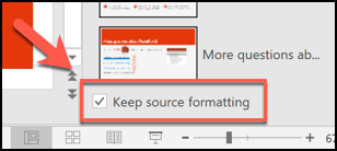 Press the Keep Source Formatting box to keep the formatting of your existing slides before inserting them into a new PowerPoint file