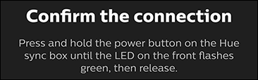 Confirm the connection by pressing and holding the power button on the Hue Sync Box.